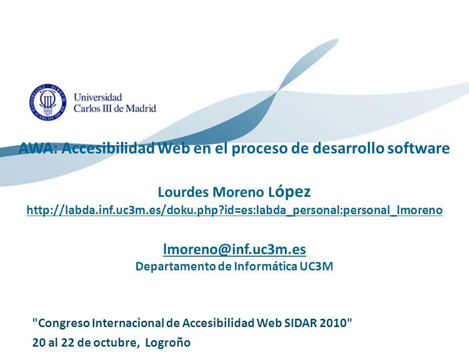 AWA: Accesibilidad Web en el proceso de desarrollo software Lourdes Moreno López http://labda.inf.uc3m.es/doku.php id=es:labda_personal:personal_lmoreno lmoreno@inf.uc3m.es Departamento de Informática UC3M