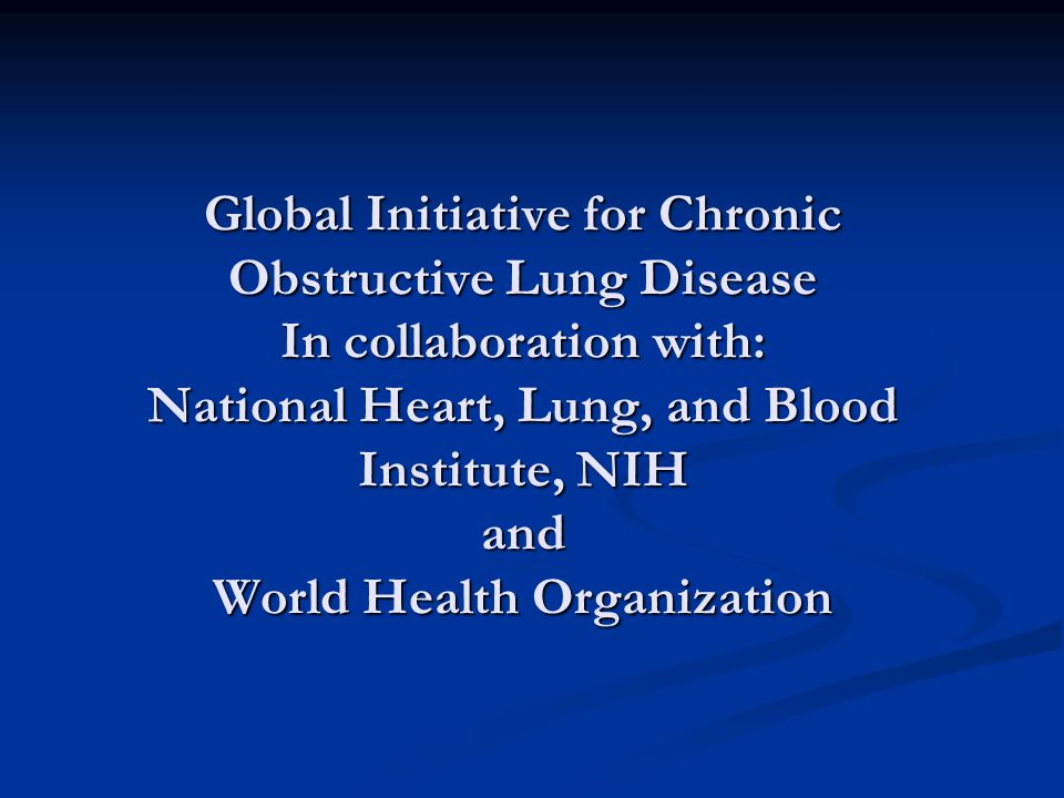 Global Initiative for Chronic Obstructive Lung Disease In collaboration with: National Heart, Lung, and Blood Institute, NIH and World Health Organization