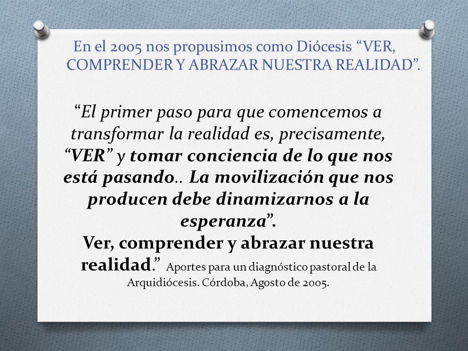 En el 2005 nos propusimos como Diócesis VER, COMPRENDER Y ABRAZAR NUESTRA REALIDAD .