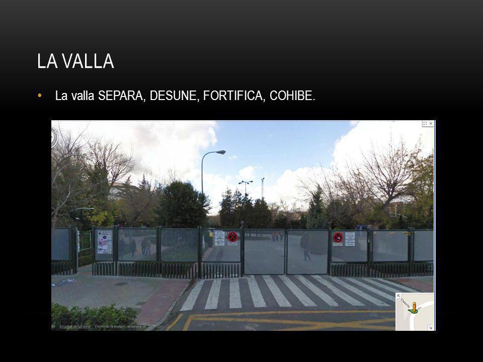 LA VALLA La valla SEPARA, DESUNE, FORTIFICA, COHIBE.