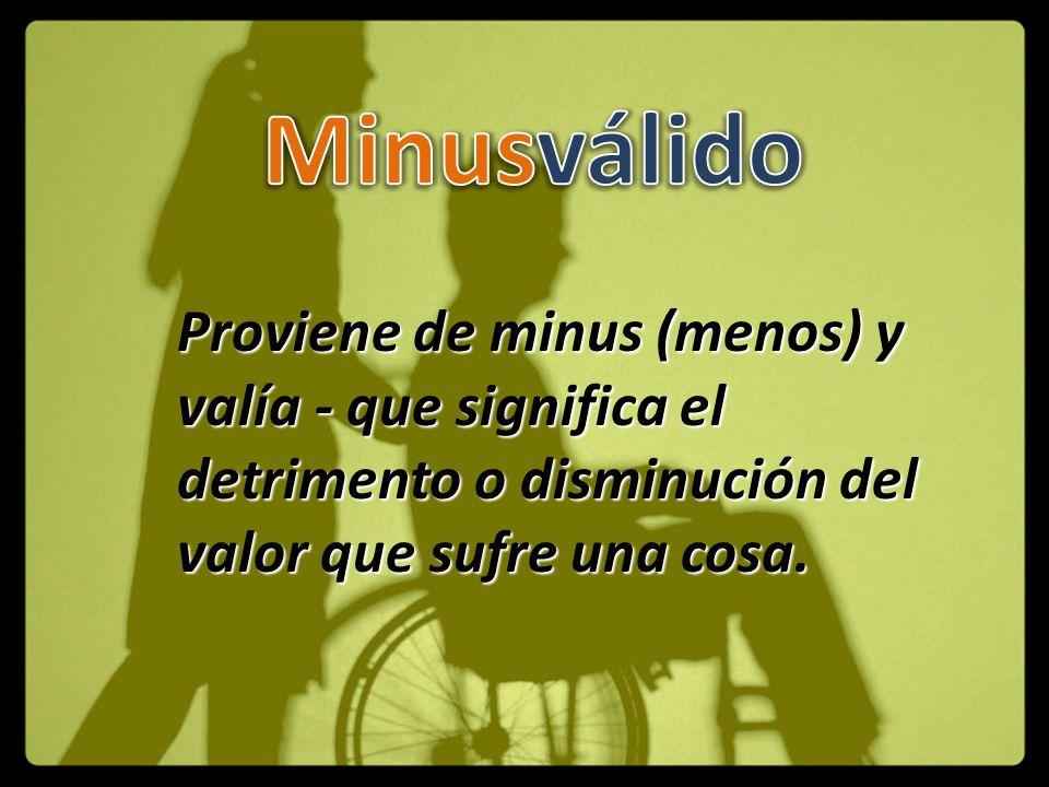 Minusválido Proviene de minus (menos) y valía - que significa el detrimento o disminución del valor que sufre una cosa.