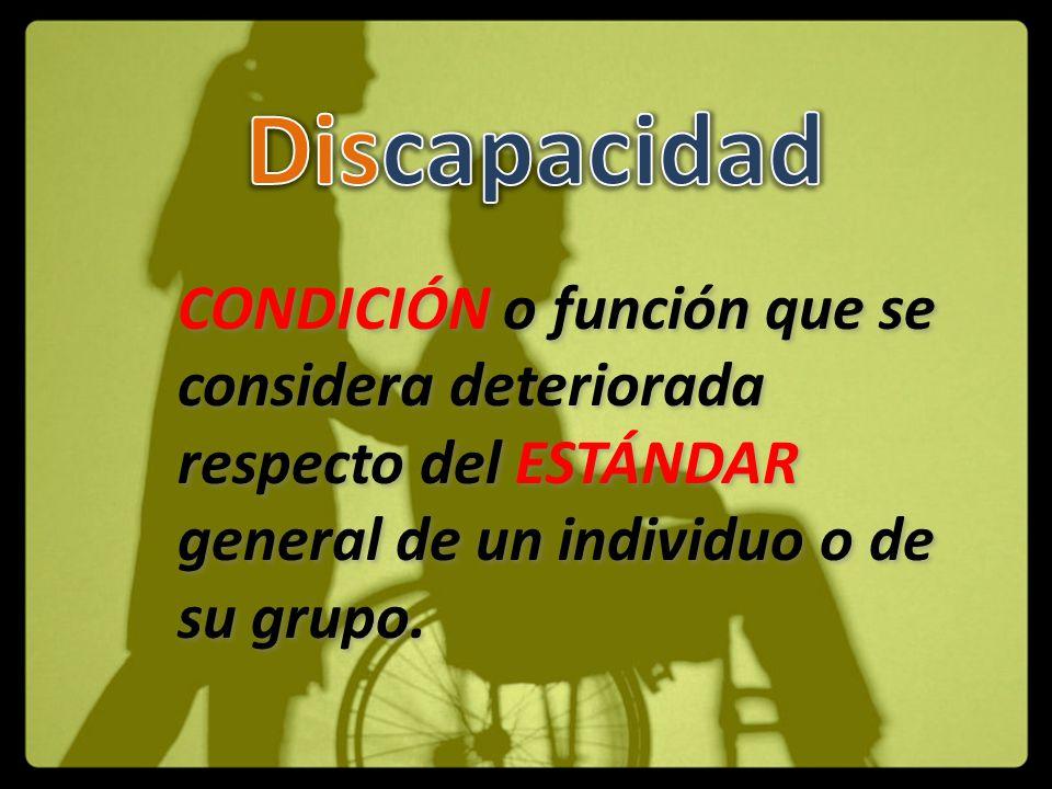 Discapacidad CONDICIÓN o función que se considera deteriorada respecto del ESTÁNDAR general de un individuo o de su grupo.