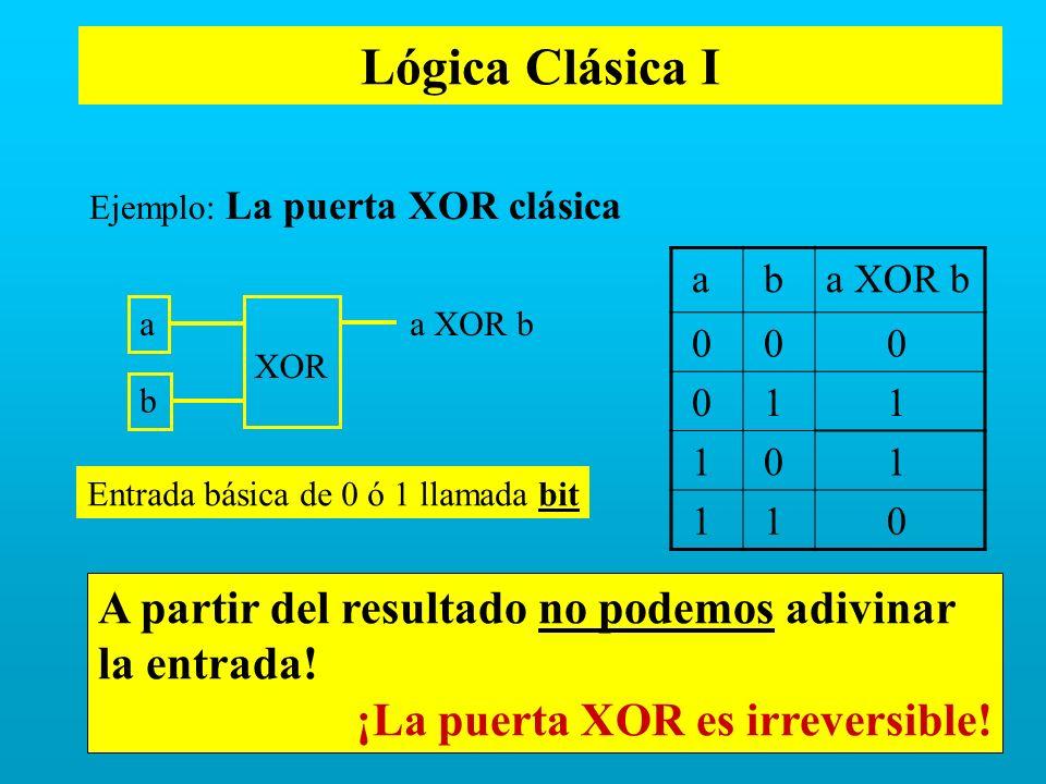 Lógica Clásica I Ejemplo: La puerta XOR clásica. a. b. a XOR b. 1. a. a XOR b. XOR. b. Entrada básica de 0 ó 1 llamada bit.