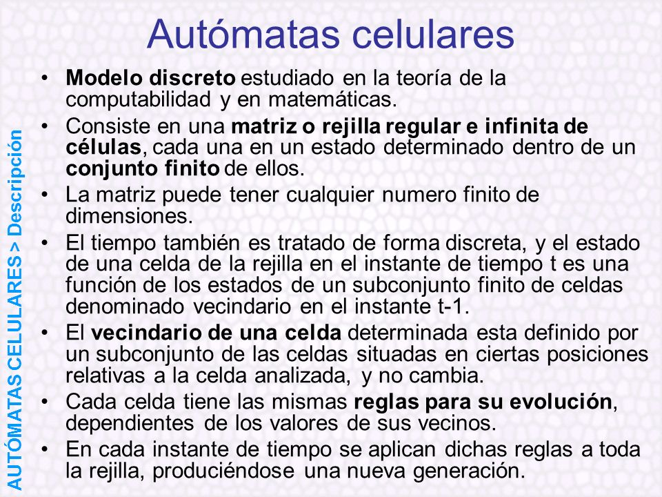 Autómatas celulares Modelo discreto estudiado en la teoría de la computabilidad y en matemáticas.