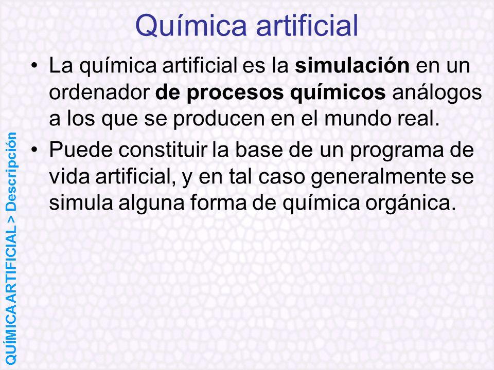 Química artificial La química artificial es la simulación en un ordenador de procesos químicos análogos a los que se producen en el mundo real.