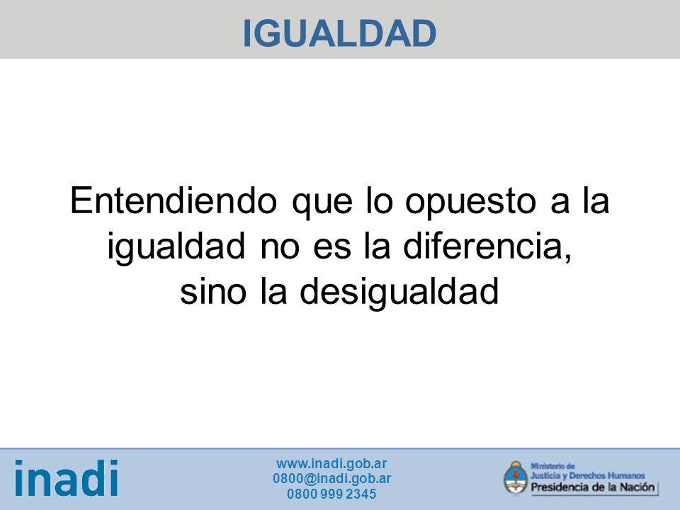 IGUALDAD Entendiendo que lo opuesto a la igualdad no es la diferencia, sino la desigualdad. www.inadi.gob.ar.