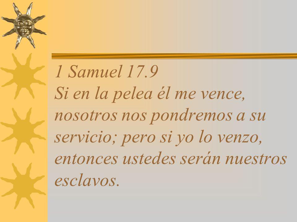1 Samuel 17.9 Si en la pelea él me vence, nosotros nos pondremos a su servicio; pero si yo lo venzo, entonces ustedes serán nuestros esclavos.
