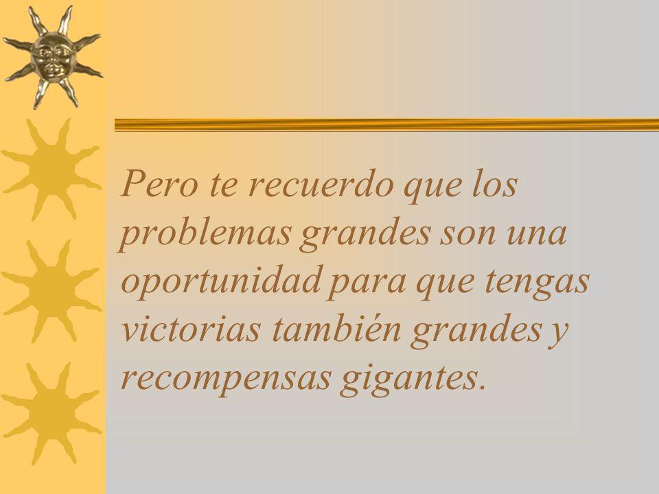 Pero te recuerdo que los problemas grandes son una oportunidad para que tengas victorias también grandes y recompensas gigantes.