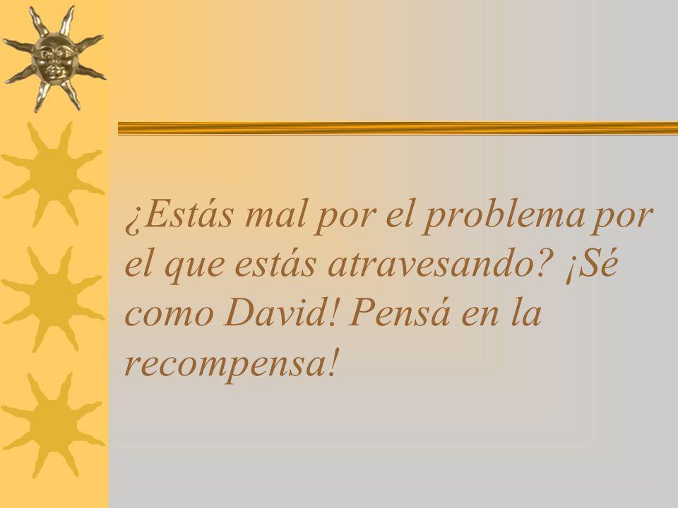 ¿Estás mal por el problema por el que estás atravesando ¡Sé como David! Pensá en la recompensa!