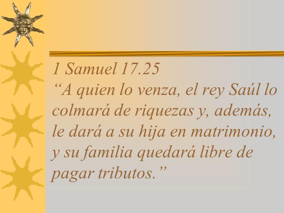 1 Samuel 17.25 A quien lo venza, el rey Saúl lo colmará de riquezas y, además, le dará a su hija en matrimonio, y su familia quedará libre de pagar tributos.