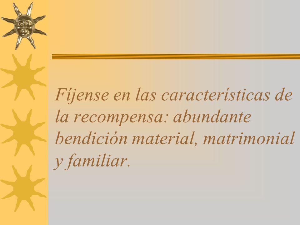Fíjense en las características de la recompensa: abundante bendición material, matrimonial y familiar.