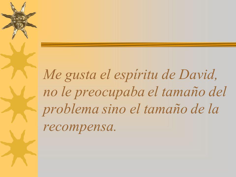 Me gusta el espíritu de David, no le preocupaba el tamaño del problema sino el tamaño de la recompensa.