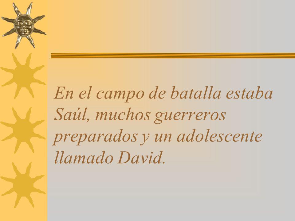 En el campo de batalla estaba Saúl, muchos guerreros preparados y un adolescente llamado David.