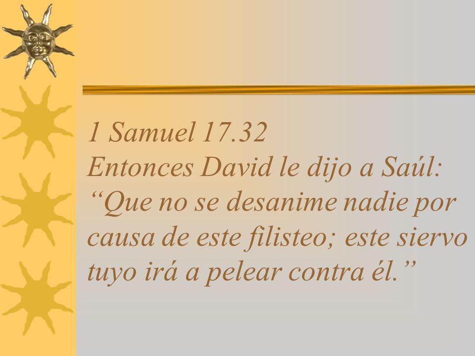 1 Samuel 17.32 Entonces David le dijo a Saúl: Que no se desanime nadie por causa de este filisteo; este siervo tuyo irá a pelear contra él.