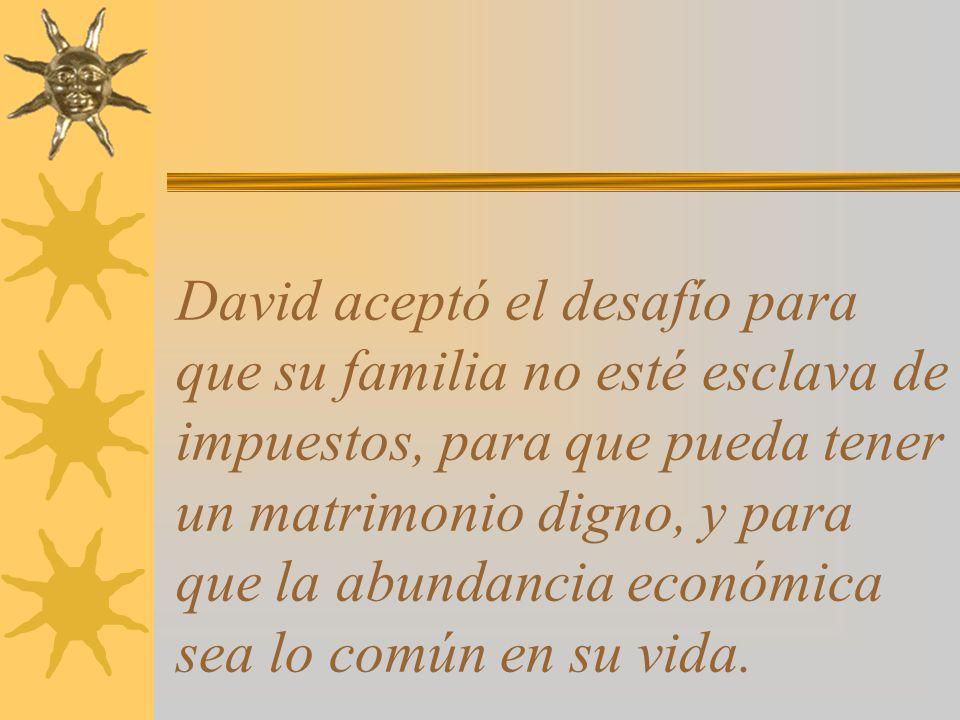David aceptó el desafío para que su familia no esté esclava de impuestos, para que pueda tener un matrimonio digno, y para que la abundancia económica sea lo común en su vida.