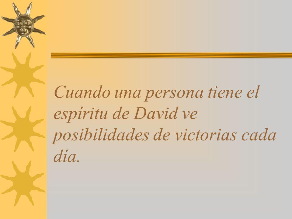 Cuando una persona tiene el espíritu de David ve posibilidades de victorias cada día.