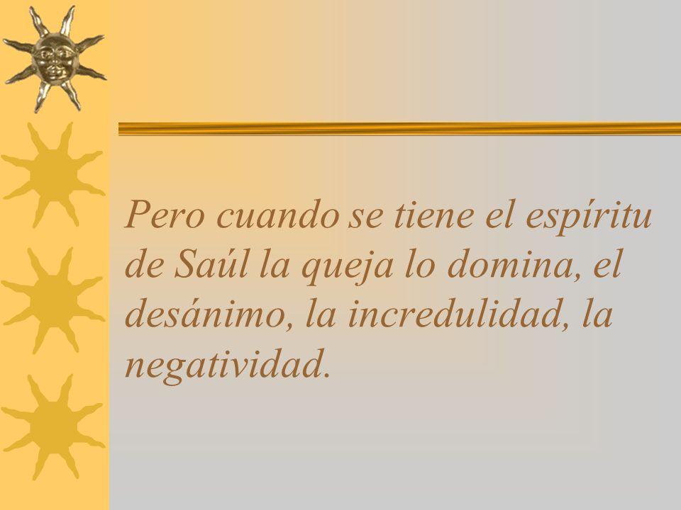 Pero cuando se tiene el espíritu de Saúl la queja lo domina, el desánimo, la incredulidad, la negatividad.