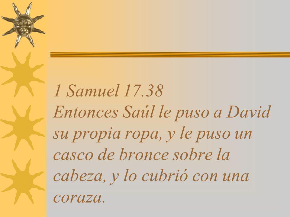 1 Samuel 17.38 Entonces Saúl le puso a David su propia ropa, y le puso un casco de bronce sobre la cabeza, y lo cubrió con una coraza.