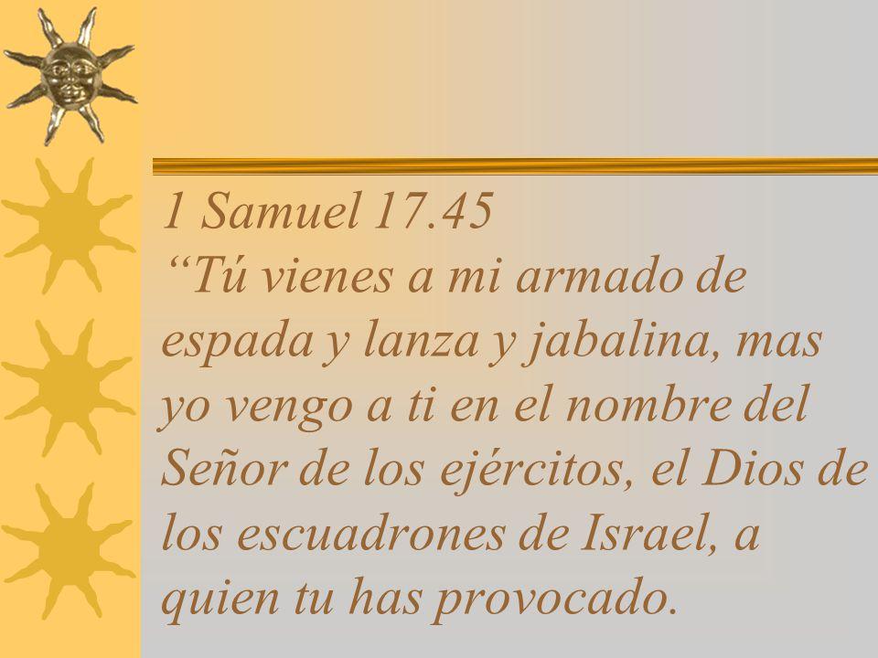 1 Samuel 17.45 Tú vienes a mi armado de espada y lanza y jabalina, mas yo vengo a ti en el nombre del Señor de los ejércitos, el Dios de los escuadrones de Israel, a quien tu has provocado.