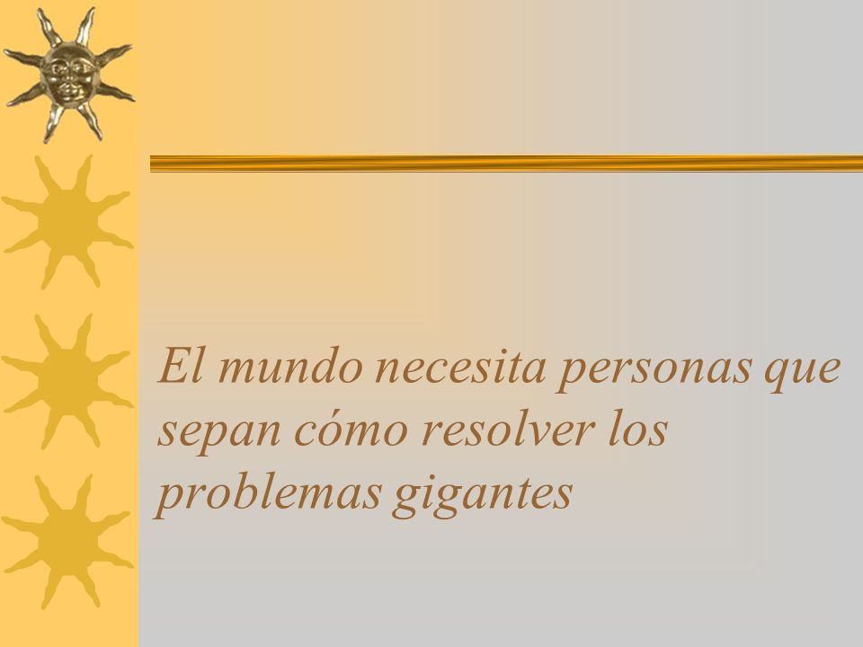 El mundo necesita personas que sepan cómo resolver los problemas gigantes