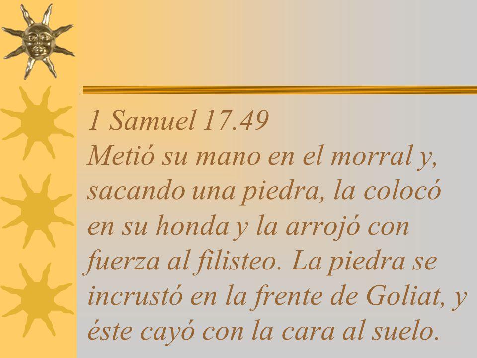 1 Samuel 17.49 Metió su mano en el morral y, sacando una piedra, la colocó en su honda y la arrojó con fuerza al filisteo.