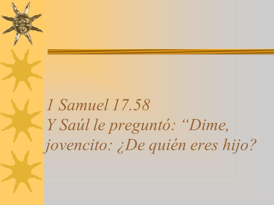 1 Samuel 17.58 Y Saúl le preguntó: Dime, jovencito: ¿De quién eres hijo