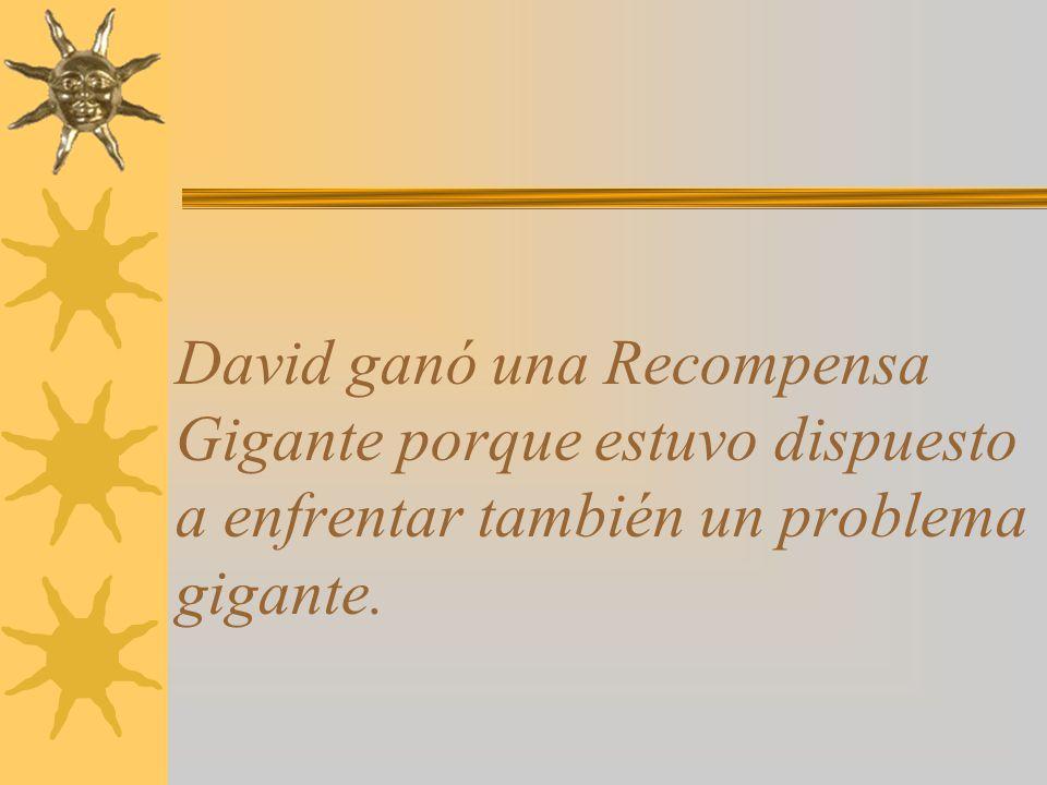 David ganó una Recompensa Gigante porque estuvo dispuesto a enfrentar también un problema gigante.