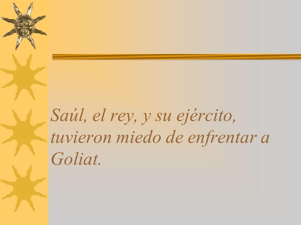 Saúl, el rey, y su ejército, tuvieron miedo de enfrentar a Goliat.