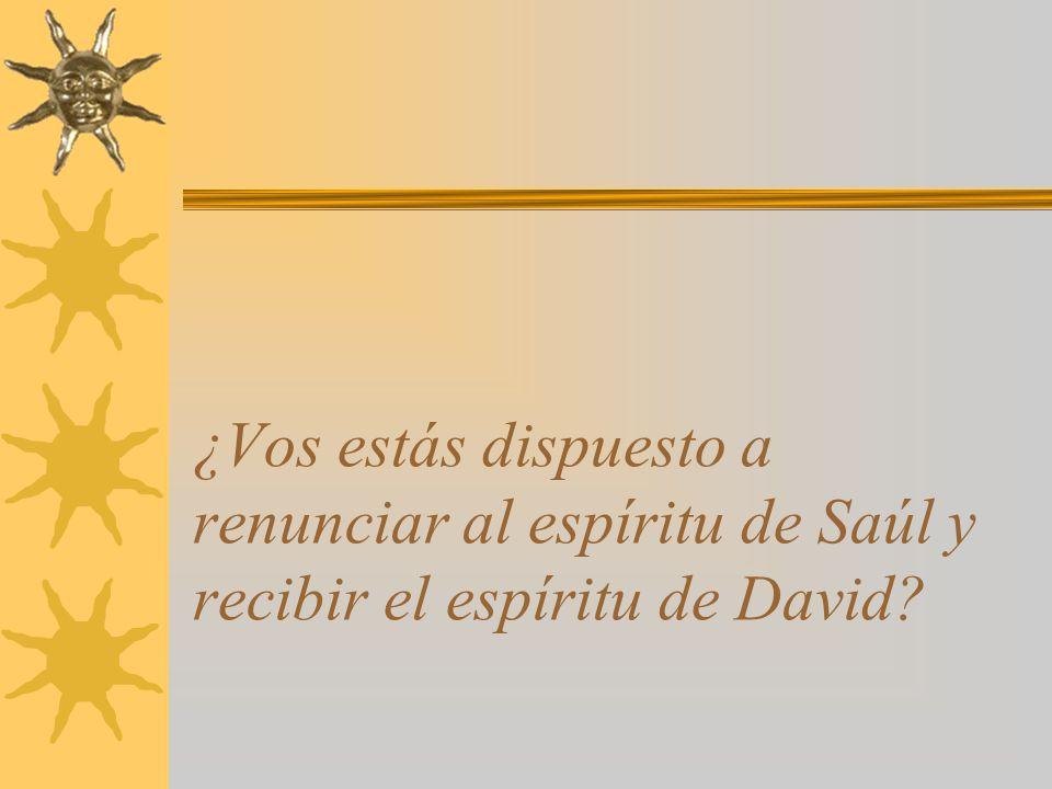 ¿Vos estás dispuesto a renunciar al espíritu de Saúl y recibir el espíritu de David