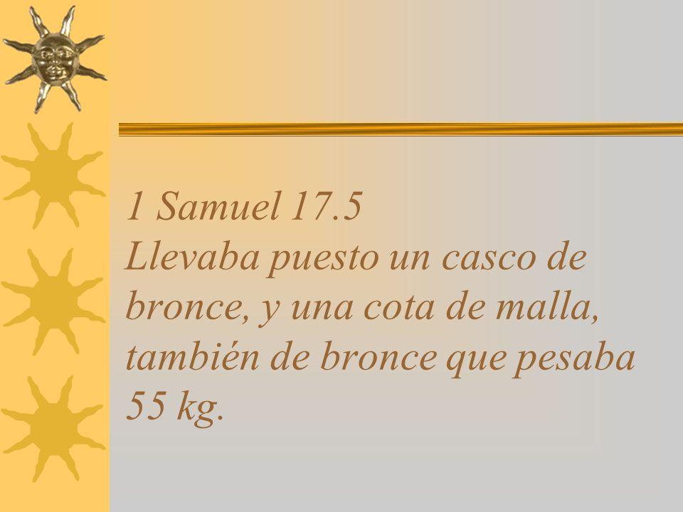 1 Samuel 17.5 Llevaba puesto un casco de bronce, y una cota de malla, también de bronce que pesaba 55 kg.