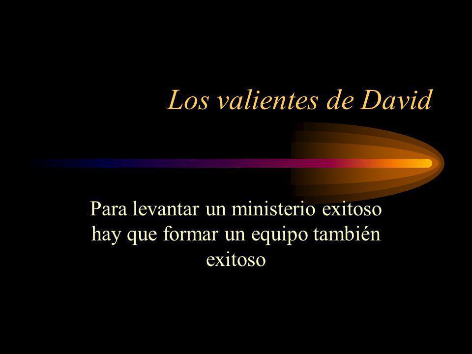 Los valientes de David Para levantar un ministerio exitoso hay que formar un equipo también exitoso.