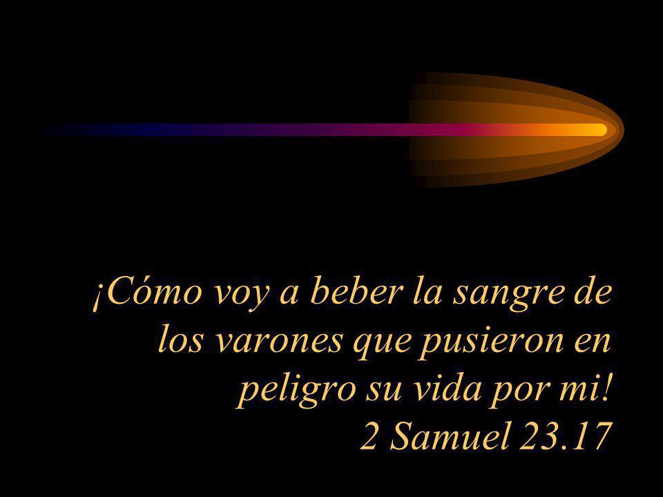 ¡Cómo voy a beber la sangre de los varones que pusieron en peligro su vida por mi! 2 Samuel 23.17