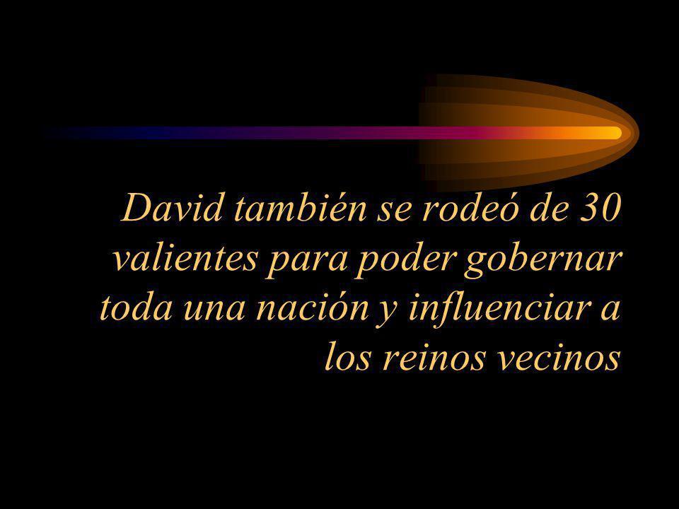 David también se rodeó de 30 valientes para poder gobernar toda una nación y influenciar a los reinos vecinos