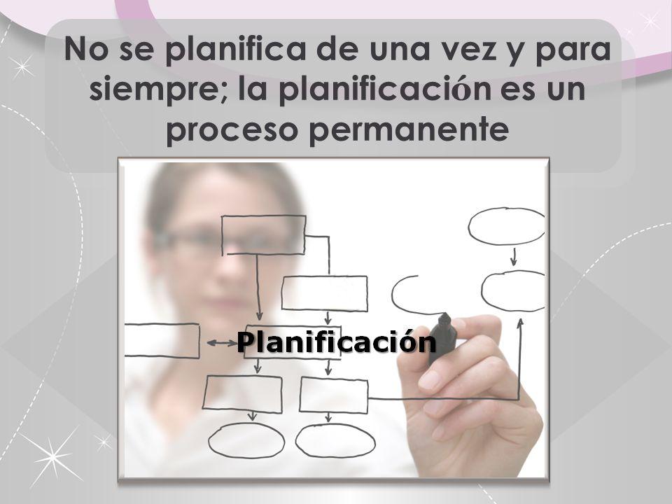 No se planifica de una vez y para siempre; la planificación es un proceso permanente