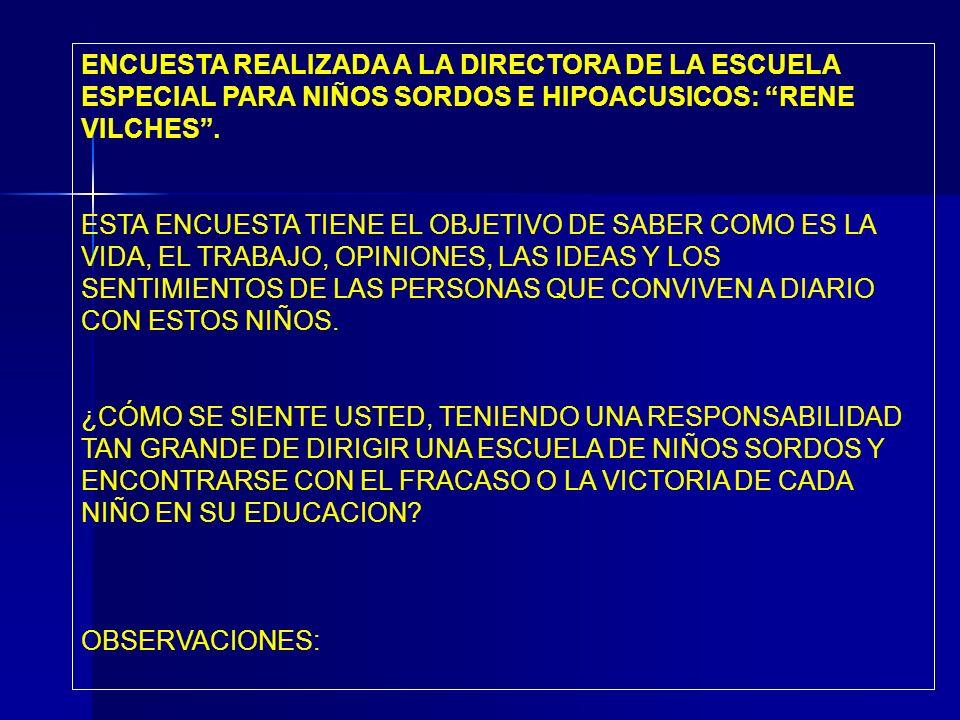 ENCUESTA REALIZADA A LA DIRECTORA DE LA ESCUELA ESPECIAL PARA NIÑOS SORDOS E HIPOACUSICOS: RENE VILCHES .