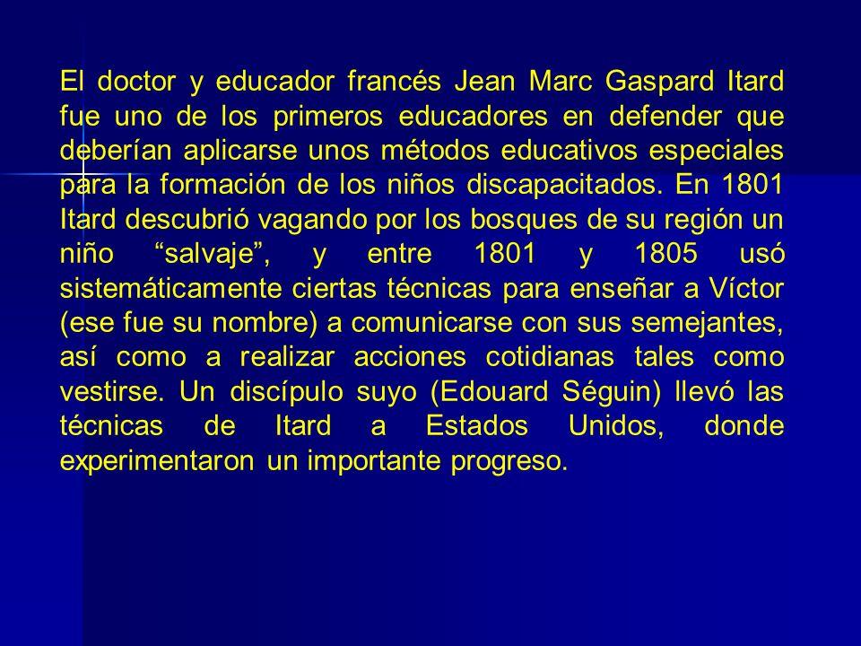 El doctor y educador francés Jean Marc Gaspard Itard fue uno de los primeros educadores en defender que deberían aplicarse unos métodos educativos especiales para la formación de los niños discapacitados.