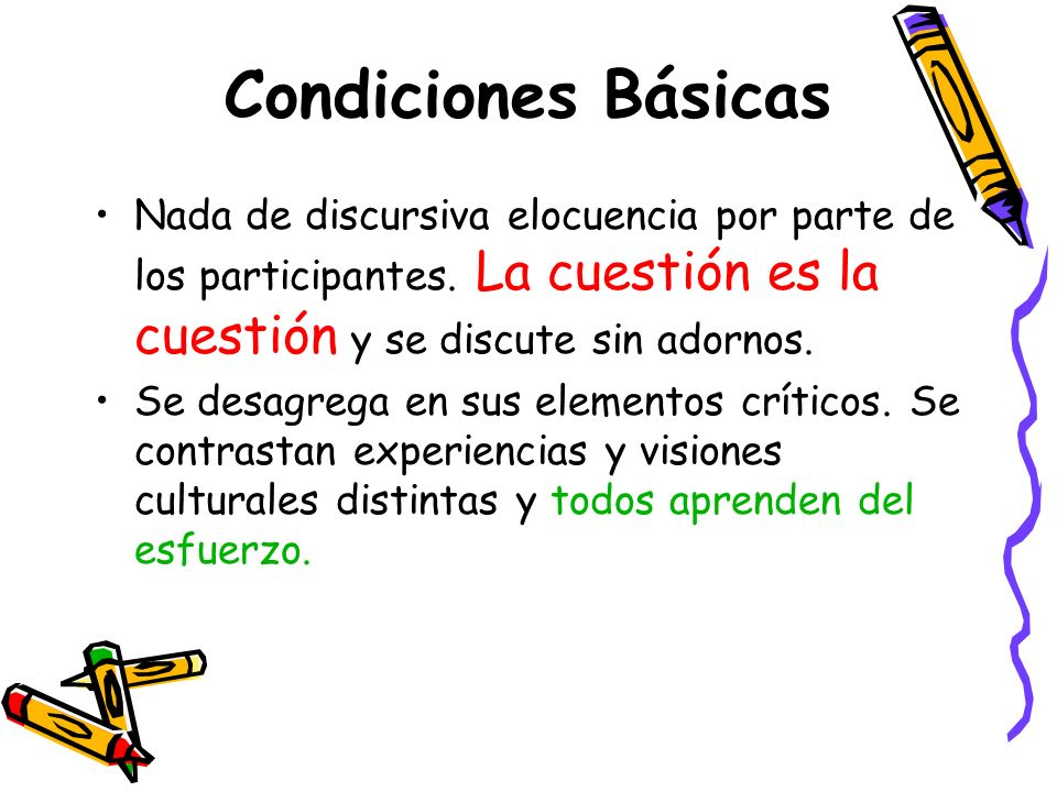 Condiciones Básicas Nada de discursiva elocuencia por parte de los participantes. La cuestión es la cuestión y se discute sin adornos.