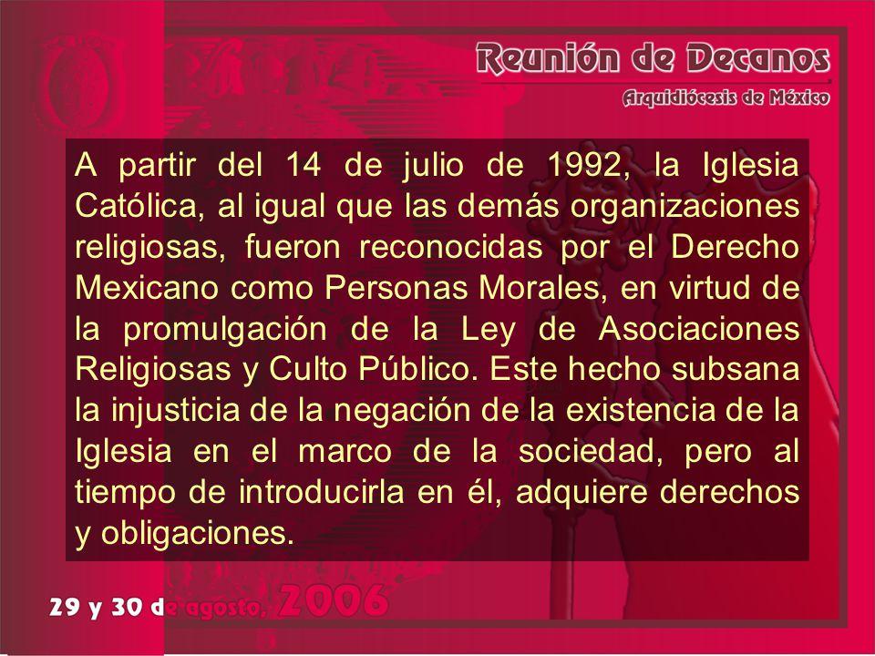 A partir del 14 de julio de 1992, la Iglesia Católica, al igual que las demás organizaciones religiosas, fueron reconocidas por el Derecho Mexicano como Personas Morales, en virtud de la promulgación de la Ley de Asociaciones Religiosas y Culto Público.
