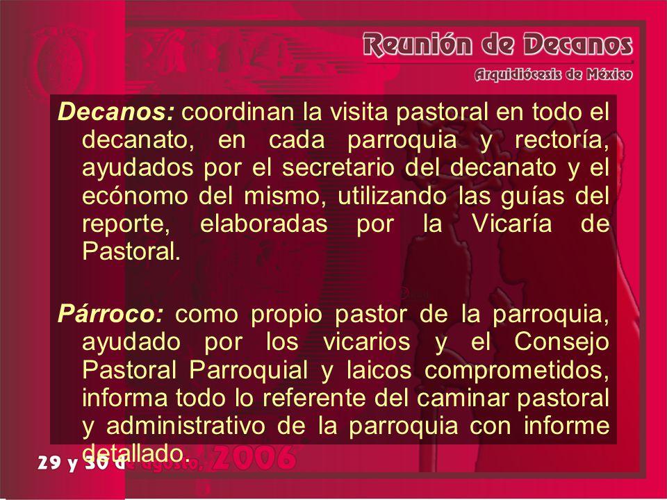 Decanos: coordinan la visita pastoral en todo el decanato, en cada parroquia y rectoría, ayudados por el secretario del decanato y el ecónomo del mismo, utilizando las guías del reporte, elaboradas por la Vicaría de Pastoral.