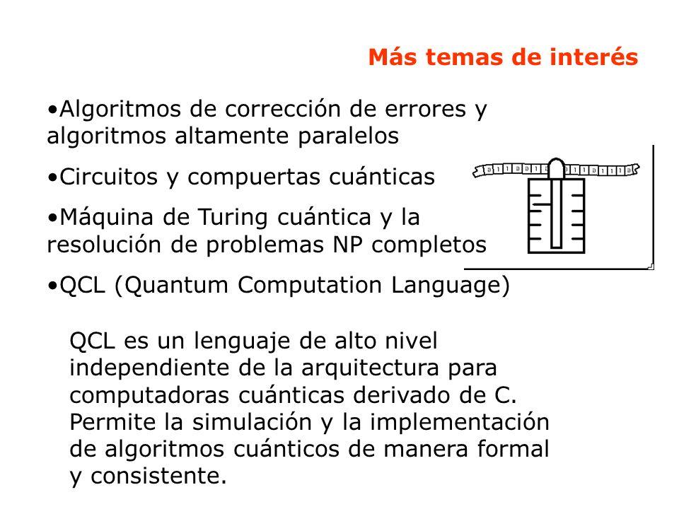 Más temas de interés Algoritmos de corrección de errores y algoritmos altamente paralelos. Circuitos y compuertas cuánticas.