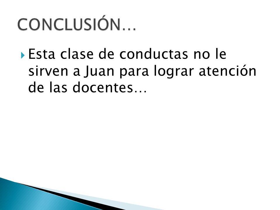 CONCLUSIÓN… Esta clase de conductas no le sirven a Juan para lograr atención de las docentes…