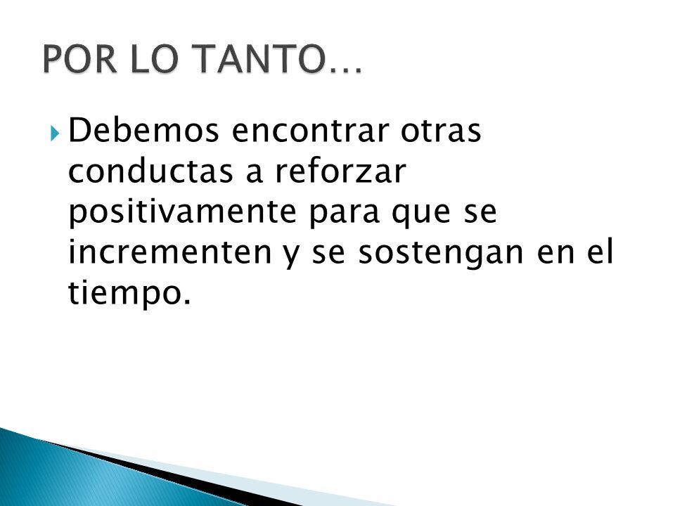 POR LO TANTO… Debemos encontrar otras conductas a reforzar positivamente para que se incrementen y se sostengan en el tiempo.