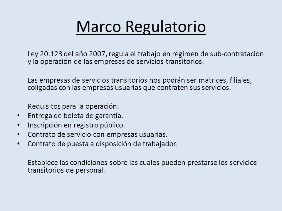 Marco Regulatorio Ley 20.123 del año 2007, regula el trabajo en régimen de sub-contratación y la operación de las empresas de servicios transitorios.