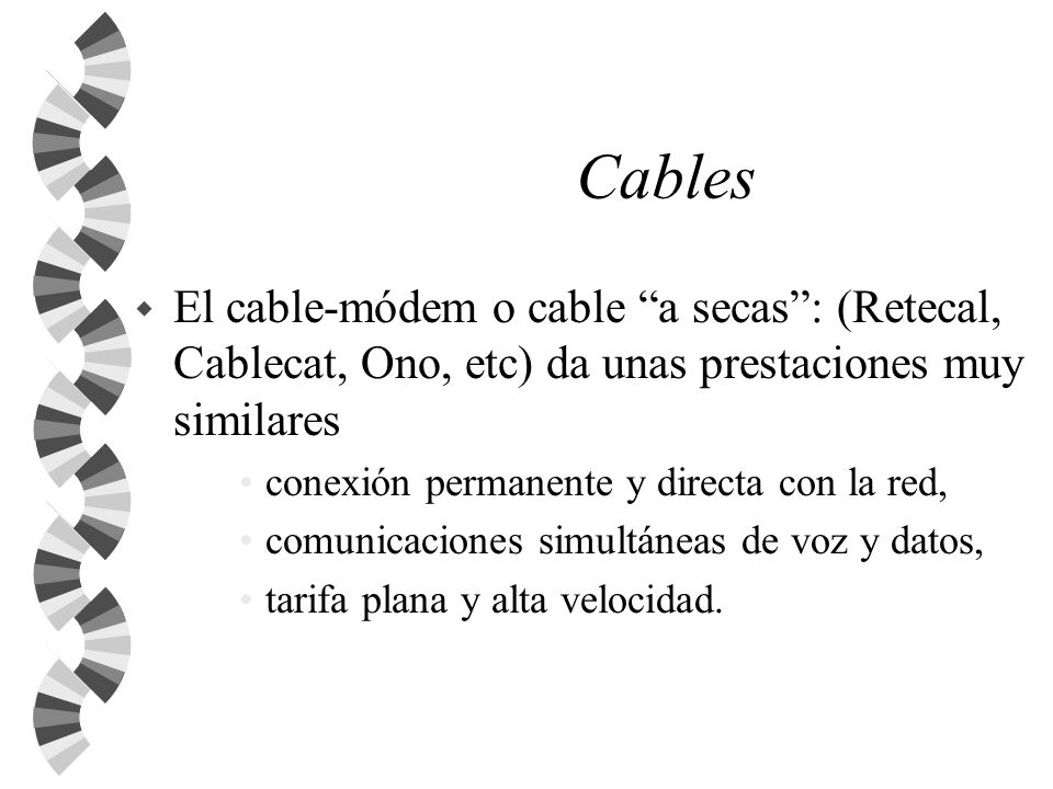 Cables El cable-módem o cable a secas : (Retecal, Cablecat, Ono, etc) da unas prestaciones muy similares.
