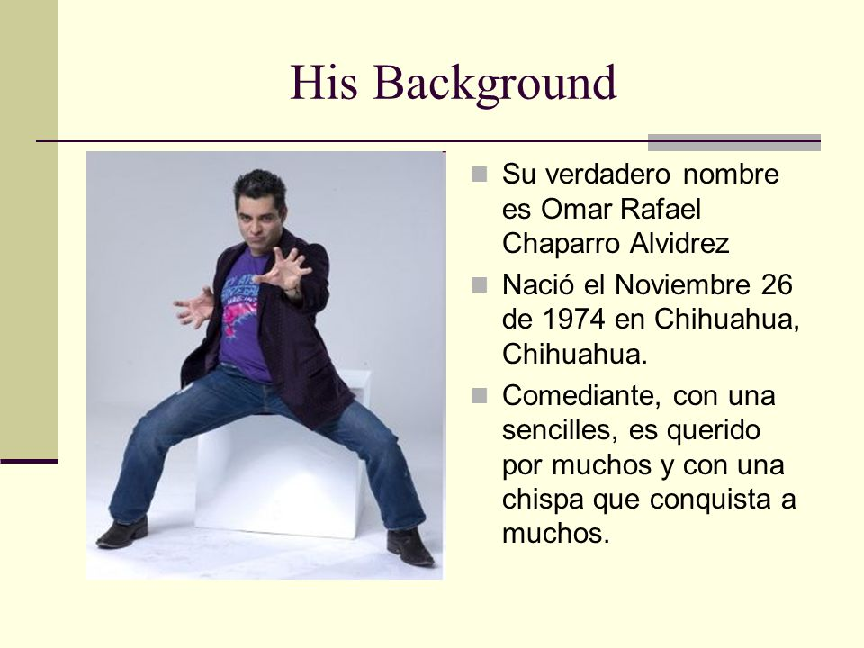His Background Su verdadero nombre es Omar Rafael Chaparro Alvidrez