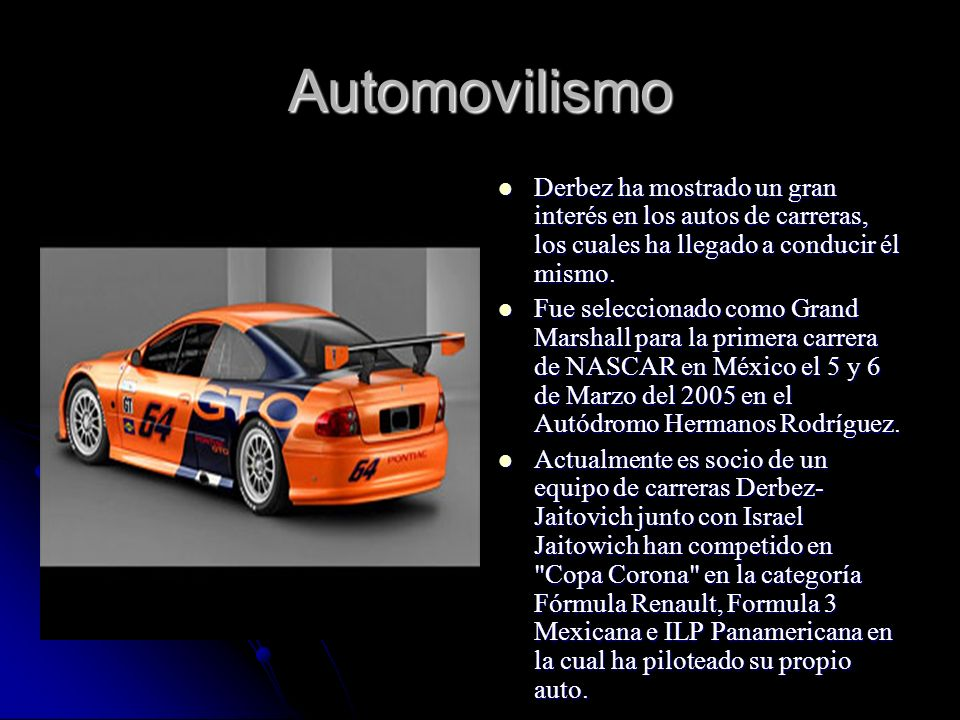 AutomovilismoDerbez ha mostrado un gran interés en los autos de carreras, los cuales ha llegado a conducir él mismo.