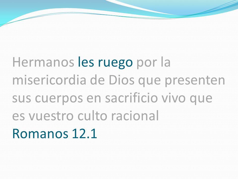 Hermanos les ruego por la misericordia de Dios que presenten sus cuerpos en sacrificio vivo que es vuestro culto racional Romanos 12.1