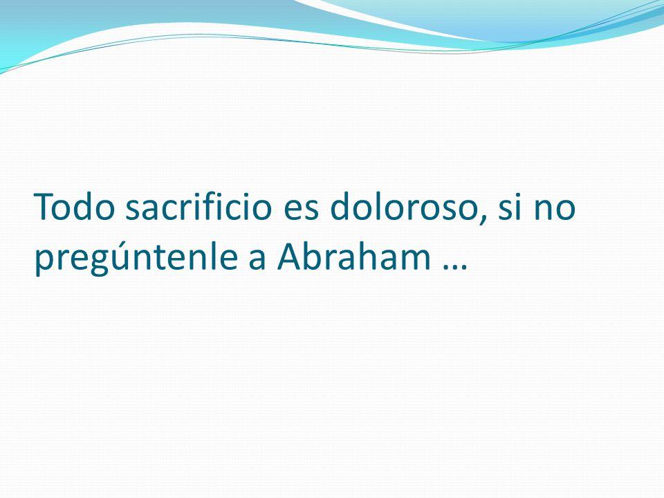 Todo sacrificio es doloroso, si no pregúntenle a Abraham …