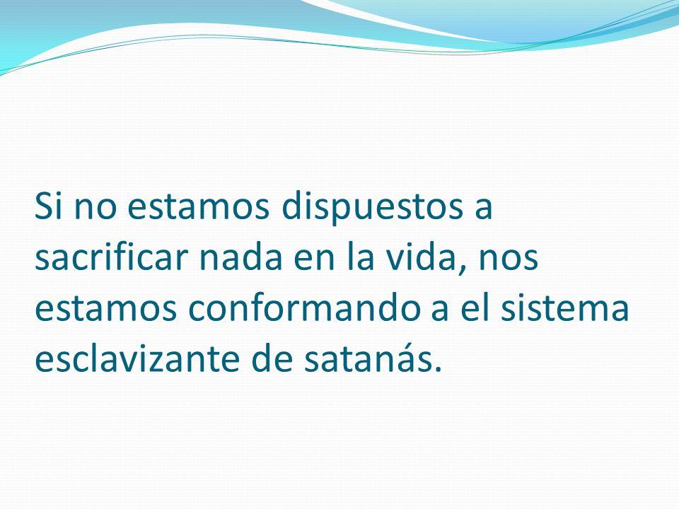 Si no estamos dispuestos a sacrificar nada en la vida, nos estamos conformando a el sistema esclavizante de satanás.