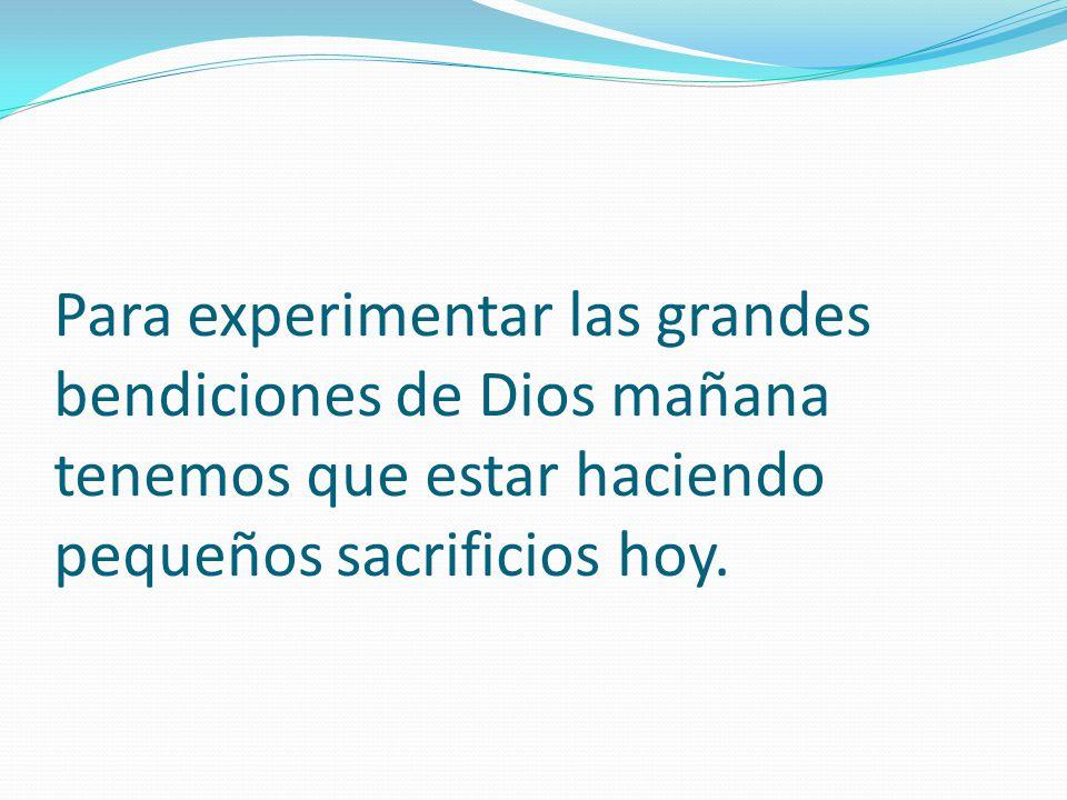 Para experimentar las grandes bendiciones de Dios mañana tenemos que estar haciendo pequeños sacrificios hoy.